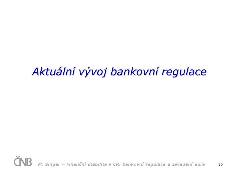 M. Singer – Finanční stabilita v ČR, bankovní regulace a zavedení eura 15 Aktuální vývoj bankovní regulace