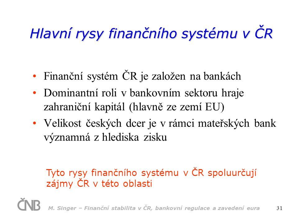 M. Singer – Finanční stabilita v ČR, bankovní regulace a zavedení eura 31 Hlavní rysy finančního systému v ČR •Finanční systém ČR je založen na bankác