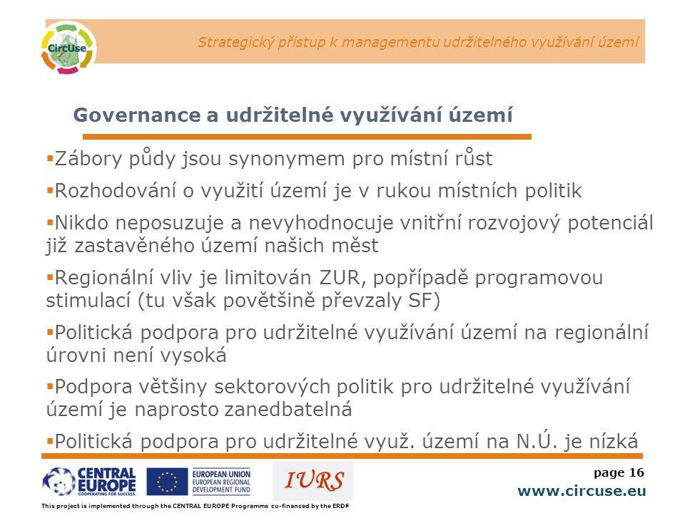 Strategický přístup k managementu udržitelného využívání území www.circuse.eu © Susanne Stromberg IURS page 16 Governance a udržitelné využívání území  Zábory půdy jsou synonymem pro místní růst  Rozhodování o využití území je v rukou místních politik  Nikdo neposuzuje a nevyhodnocuje vnitřní rozvojový potenciál již zastavěného území našich měst  Regionální vliv je limitován ZUR, popřípadě programovou stimulací (tu však povětšině převzaly SF)  Politická podpora pro udržitelné využívání území na regionální úrovni není vysoká  Podpora většiny sektorových politik pro udržitelné využívání území je naprosto zanedbatelná  Politická podpora pro udržitelné využ.