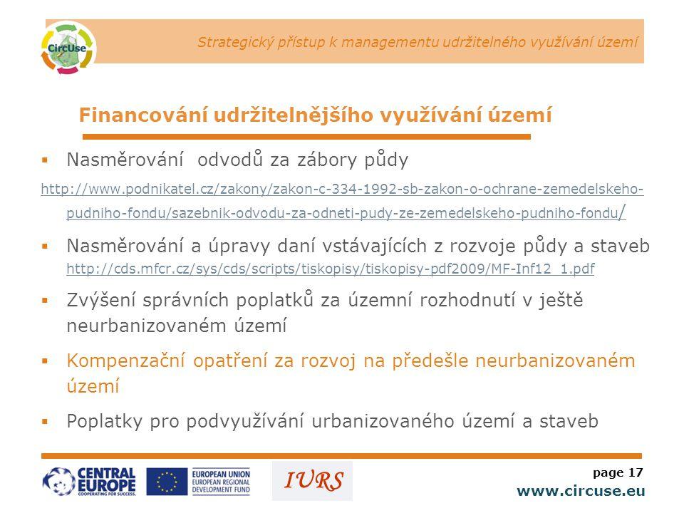 Strategický přístup k managementu udržitelného využívání území www.circuse.eu © Susanne Stromberg IURS  Nasměrování odvodů za zábory půdy http://www.podnikatel.cz/zakony/zakon-c-334-1992-sb-zakon-o-ochrane-zemedelskeho- pudniho-fondu/sazebnik-odvodu-za-odneti-pudy-ze-zemedelskeho-pudniho-fondu /  Nasměrování a úpravy daní vstávajících z rozvoje půdy a staveb http://cds.mfcr.cz/sys/cds/scripts/tiskopisy/tiskopisy-pdf2009/MF-Inf12_1.pdf http://cds.mfcr.cz/sys/cds/scripts/tiskopisy/tiskopisy-pdf2009/MF-Inf12_1.pdf  Zvýšení správních poplatků za územní rozhodnutí v ještě neurbanizovaném území  Kompenzační opatření za rozvoj na předešle neurbanizovaném území  Poplatky pro podvyužívání urbanizovaného území a staveb page 17 Financování udržitelnějšího využívání území