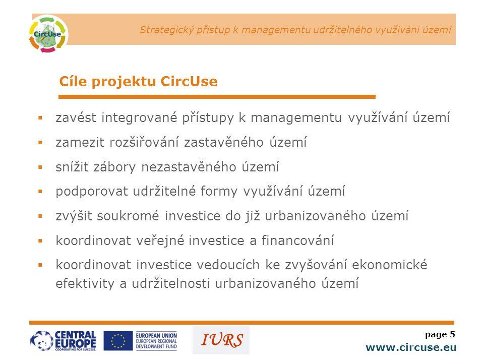 Strategický přístup k managementu udržitelného využívání území www.circuse.eu © Susanne Stromberg IURS Cíle projektu CircUse  zavést integrované přístupy k managementu využívání území  zamezit rozšiřování zastavěného území  snížit zábory nezastavěného území  podporovat udržitelné formy využívání území  zvýšit soukromé investice do již urbanizovaného území  koordinovat veřejné investice a financování  koordinovat investice vedoucích ke zvyšování ekonomické efektivity a udržitelnosti urbanizovaného území page 5