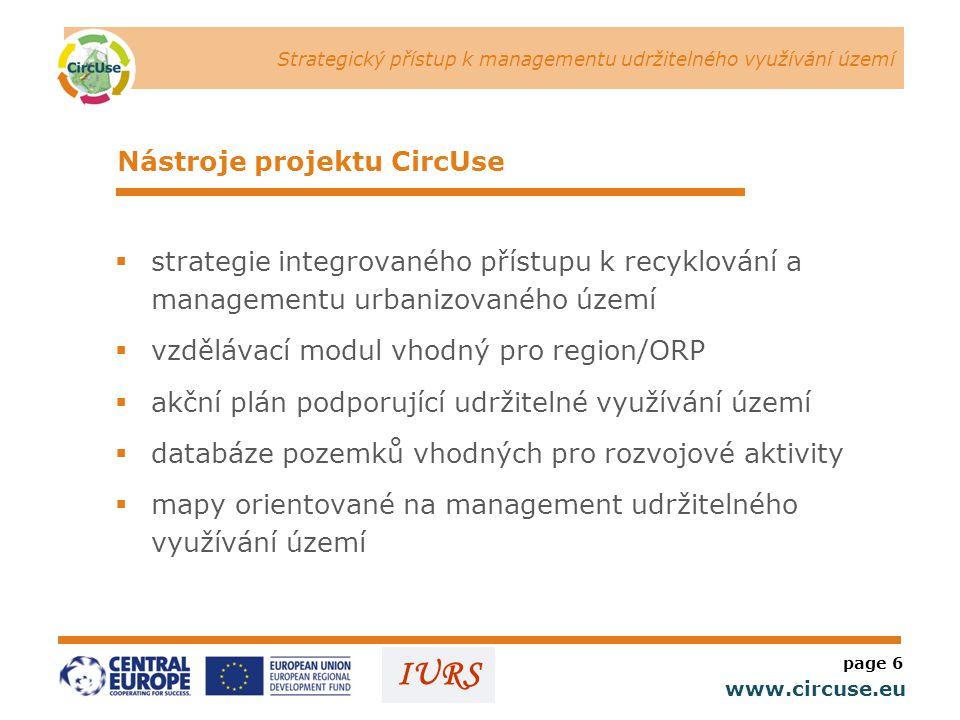 Strategický přístup k managementu udržitelného využívání území www.circuse.eu © Susanne Stromberg IURS Nástroje projektu CircUse  strategie integrovaného přístupu k recyklování a managementu urbanizovaného území  vzdělávací modul vhodný pro region/ORP  akční plán podporující udržitelné využívání území  databáze pozemků vhodných pro rozvojové aktivity  mapy orientované na management udržitelného využívání území page 6