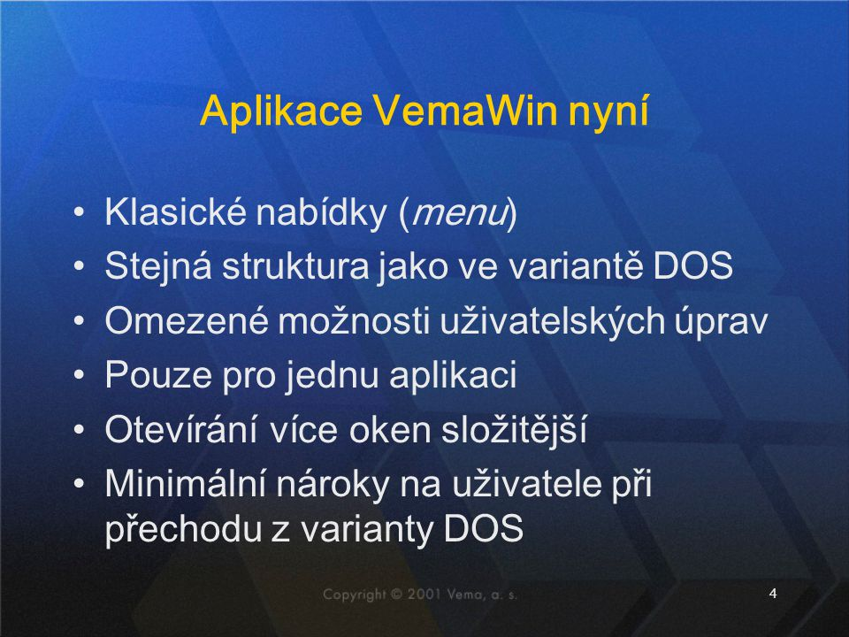 4 Aplikace VemaWin nyní •Klasické nabídky (menu) •Stejná struktura jako ve variantě DOS •Omezené možnosti uživatelských úprav •Pouze pro jednu aplikac