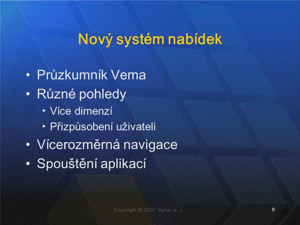 9 Nový systém nabídek •Průzkumník Vema •Různé pohledy ▸Více dimenzí ▸Přizpůsobení uživateli •Vícerozměrná navigace •Spouštění aplikací