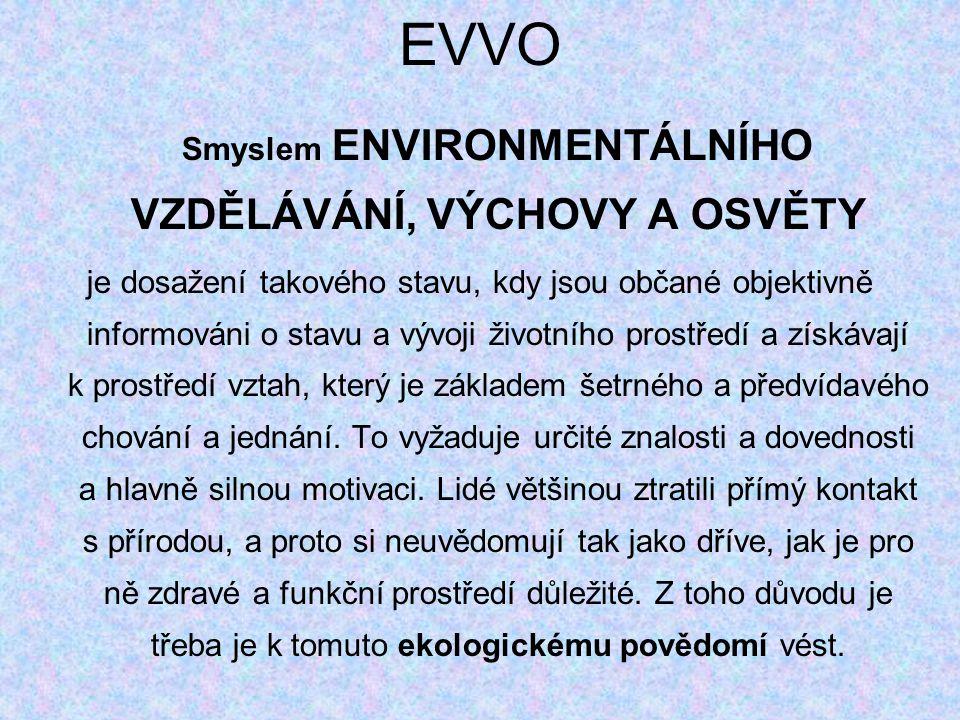 EVVO Smyslem ENVIRONMENTÁLNÍHO VZDĚLÁVÁNÍ, VÝCHOVY A OSVĚTY je dosažení takového stavu, kdy jsou občané objektivně informováni o stavu a vývoji životního prostředí a získávají k prostředí vztah, který je základem šetrného a předvídavého chování a jednání.
