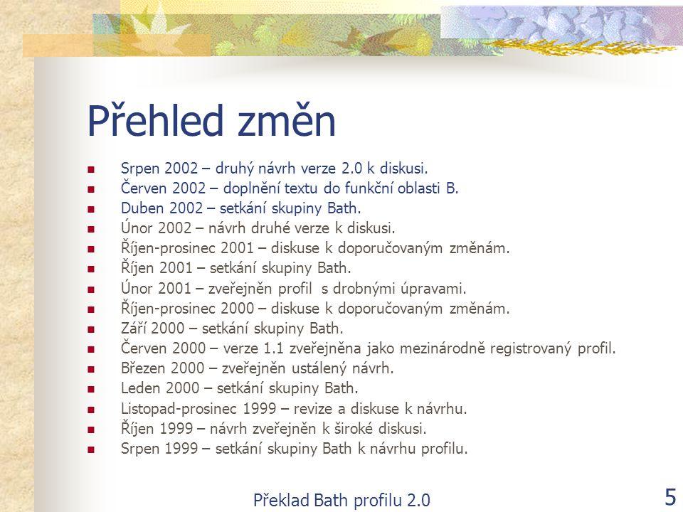 Překlad Bath profilu 2.0 5 Přehled změn  Srpen 2002 – druhý návrh verze 2.0 k diskusi.  Červen 2002 – doplnění textu do funkční oblasti B.  Duben 2