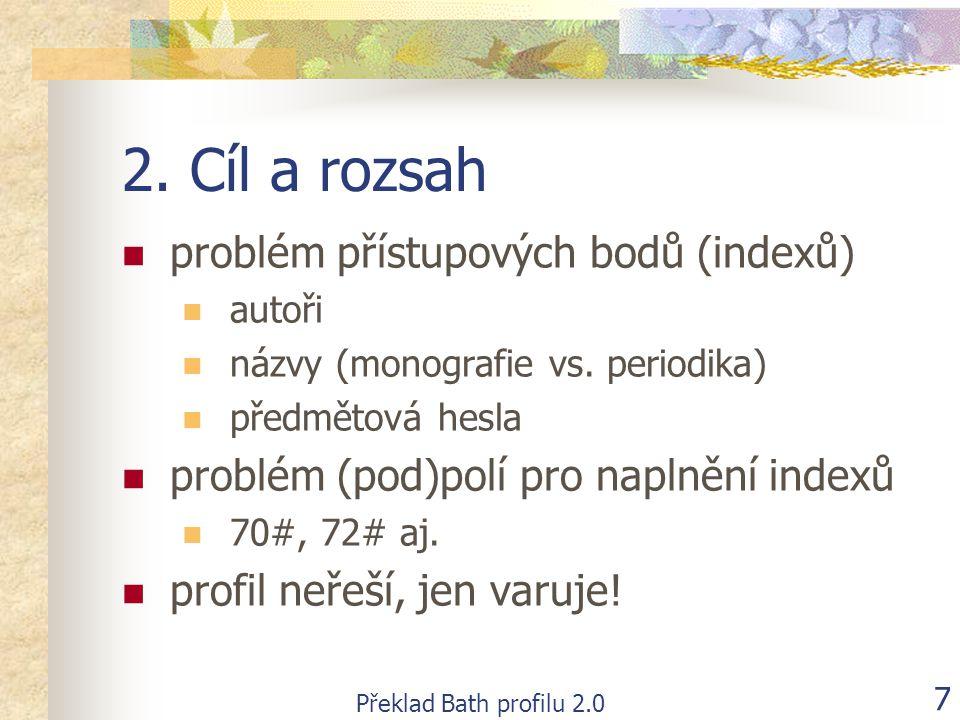 Překlad Bath profilu 2.0 7 2. Cíl a rozsah  problém přístupových bodů (indexů)  autoři  názvy (monografie vs. periodika)  předmětová hesla  probl