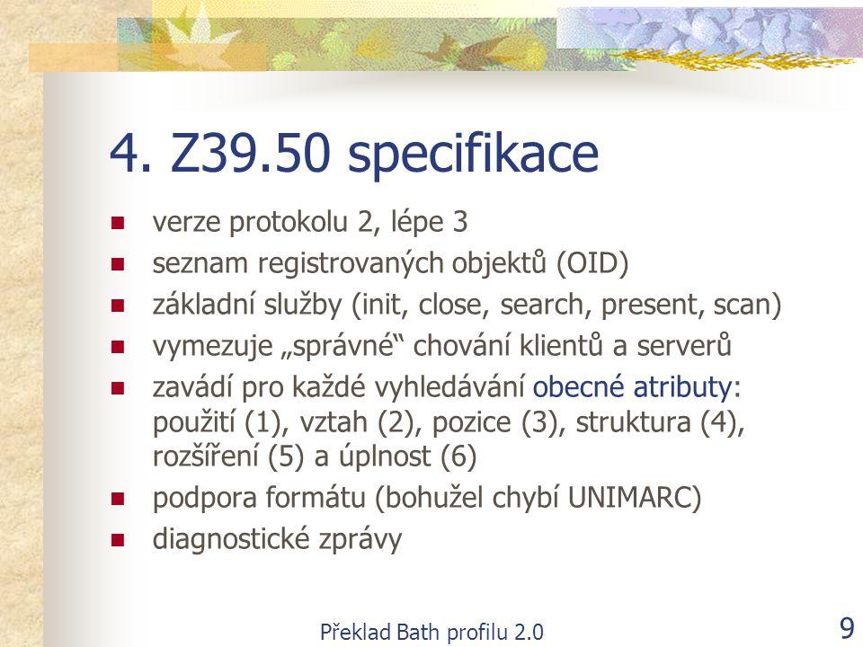 Překlad Bath profilu 2.0 10 Obecné atributy Typ atributuHodnota atributu Název atributu Použití (1)4, 21, 31, 33, 54, 1002, 1003, 1007, 1016, 1031 název, předmětové heslo, datum vydání, hlavní název, kód jazyka, jméno, autor, standardní identifikátor, libovolný termín, typ dokumentu Vztah (2)1, 2, 3, 4, 5, 104menší, menší nebo rovno, rovno, větší nebo rovno, větší, v intervalu Pozice (3)1,3na prvním místě v poli, kdekoliv v poli Struktura (4)1,2,4fráze, slovo, rok Rozšíření (5)1,100s pravostranným rozšířením, bez rozšíření Úplnost (6)1,3neúplné podpole, úplné pole