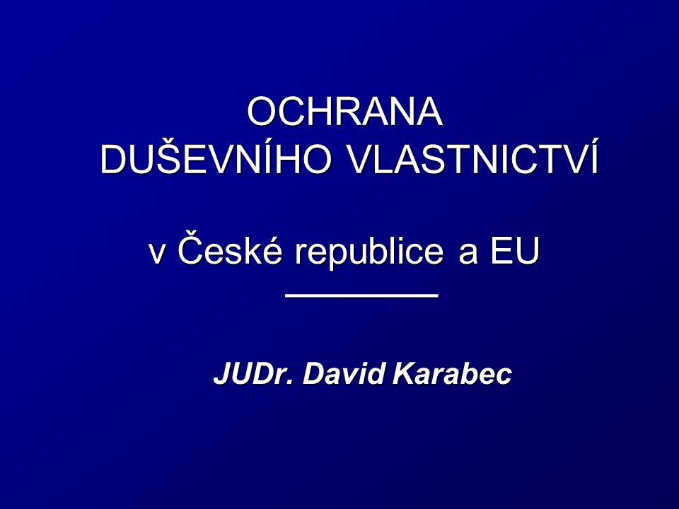 OCHRANA DUŠEVNÍHO VLASTNICTVÍ v České republice a EU ________ JUDr. David Karabec