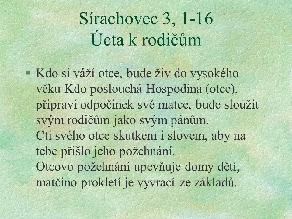 Sírachovec 3, 1-16 Úcta k rodičům §Kdo si váží otce, bude živ do vysokého věku Kdo poslouchá Hospodina (otce), připraví odpočinek své matce, bude sloužit svým rodičům jako svým pánům.