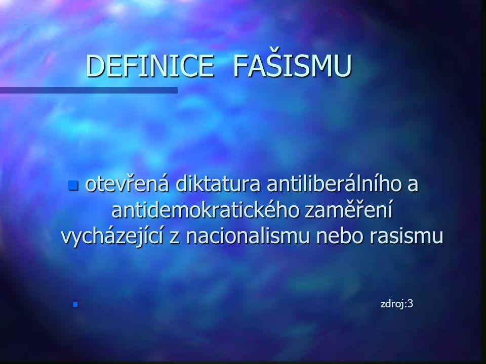 DEFINICE FAŠISMU n otevřená diktatura antiliberálního a antidemokratického zaměření vycházející z nacionalismu nebo rasismu n zdroj:3