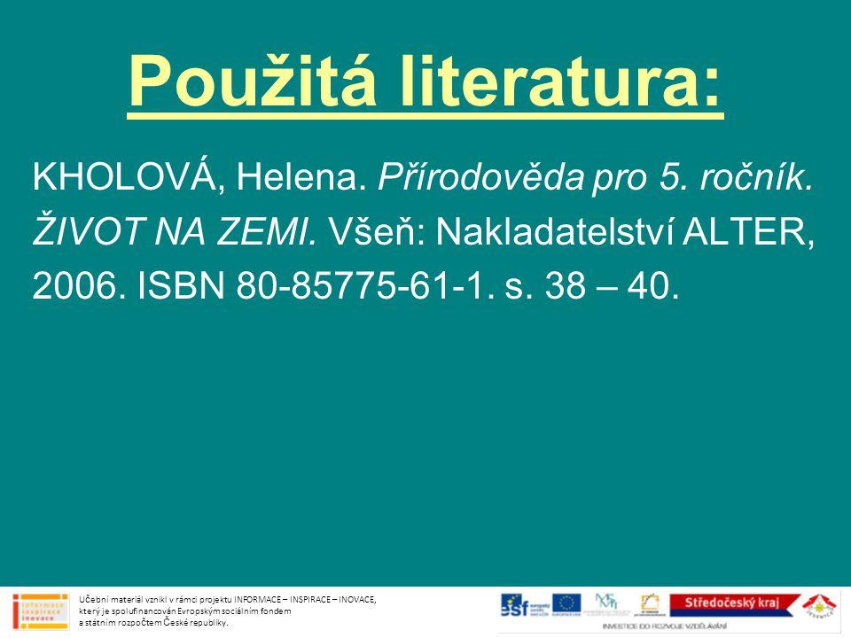 Použitá literatura: KHOLOVÁ, Helena. Přírodověda pro 5. ročník. ŽIVOT NA ZEMI. Všeň: Nakladatelství ALTER, 2006. ISBN 80-85775-61-1. s. 38 – 40. Učebn