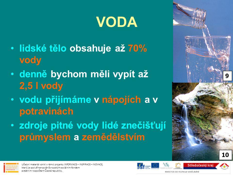 VODA •lidské tělo obsahuje až 70% vody •denně bychom měli vypít až 2,5 l vody •vodu přijímáme v nápojích a v potravinách •zdroje pitné vody lidé zneči