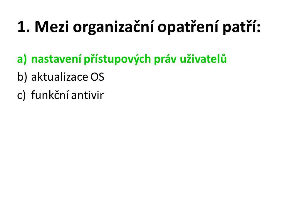 1. Mezi organizační opatření patří: a)nastavení přístupových práv uživatelů b)aktualizace OS c)funkční antivir