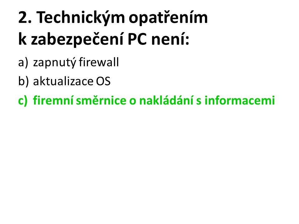 2. Technickým opatřením k zabezpečení PC není: a)zapnutý firewall b)aktualizace OS c)firemní směrnice o nakládání s informacemi
