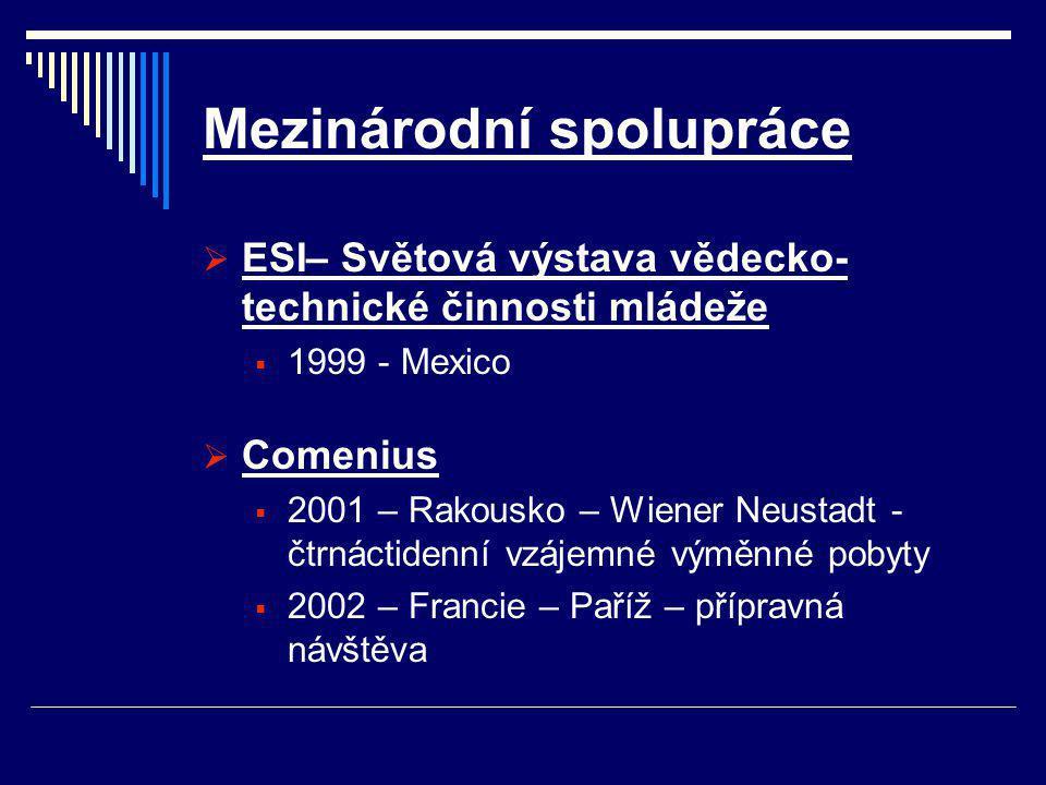 Mezinárodní spolupráce  ESI– Světová výstava vědecko- technické činnosti mládeže  1999 - Mexico  Comenius  2001 – Rakousko – Wiener Neustadt - čtrnáctidenní vzájemné výměnné pobyty  2002 – Francie – Paříž – přípravná návštěva