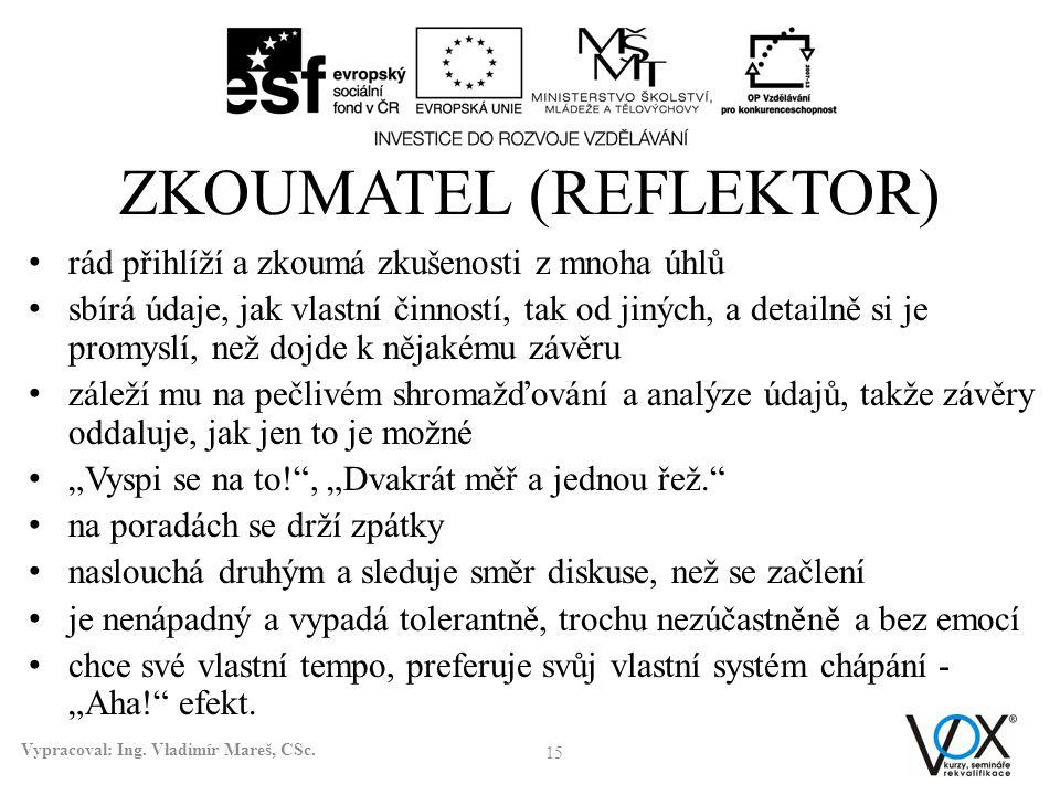 ZKOUMATEL (REFLEKTOR) • rád přihlíží a zkoumá zkušenosti z mnoha úhlů • sbírá údaje, jak vlastní činností, tak od jiných, a detailně si je promyslí, n