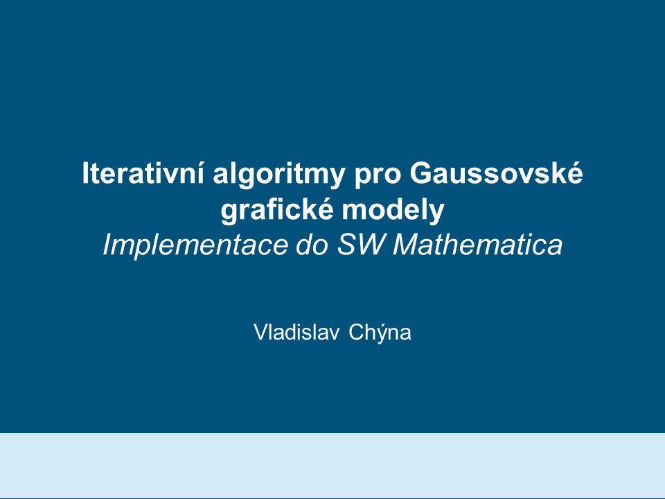 Iterativní algoritmy pro Gaussovské grafické modely Implementace do SW Mathematica Vladislav Chýna