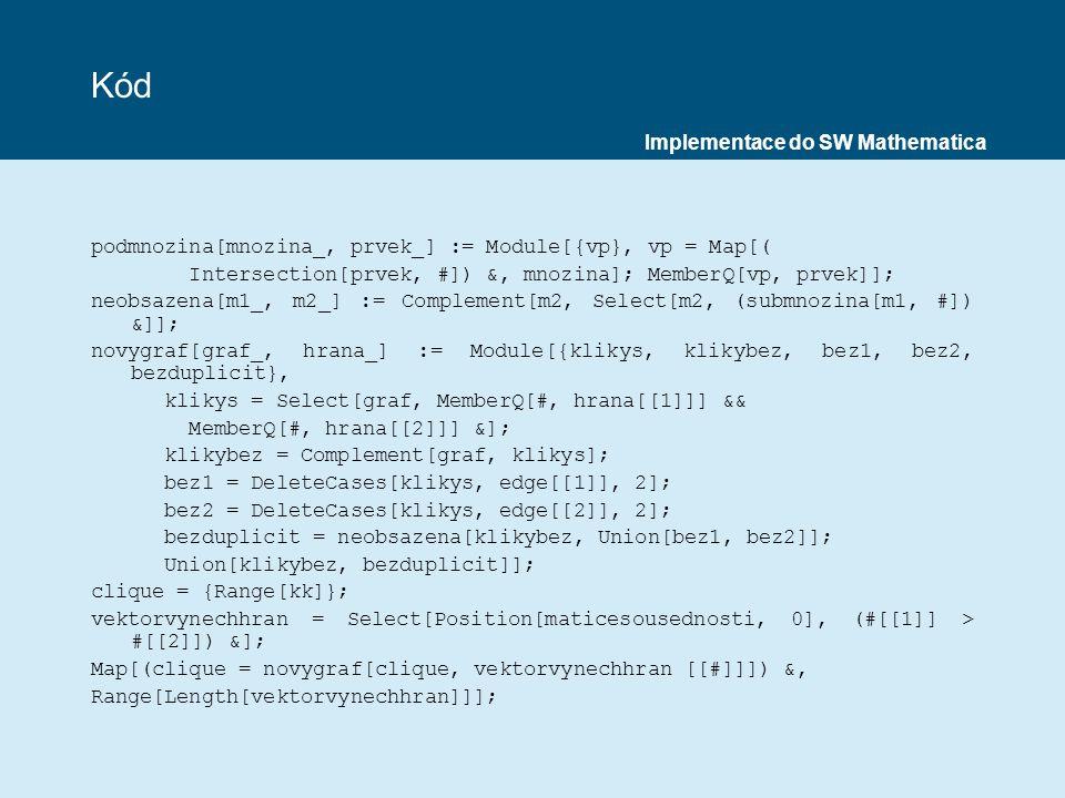 Kód podmnozina[mnozina_, prvek_] := Module[{vp}, vp = Map[( Intersection[prvek, #]) &, mnozina]; MemberQ[vp, prvek]]; neobsazena[m1_, m2_] := Complement[m2, Select[m2, (submnozina[m1, #]) &]]; novygraf[graf_, hrana_] := Module[{klikys, klikybez, bez1, bez2, bezduplicit}, klikys = Select[graf, MemberQ[#, hrana[[1]]] && MemberQ[#, hrana[[2]]] &]; klikybez = Complement[graf, klikys]; bez1 = DeleteCases[klikys, edge[[1]], 2]; bez2 = DeleteCases[klikys, edge[[2]], 2]; bezduplicit = neobsazena[klikybez, Union[bez1, bez2]]; Union[klikybez, bezduplicit]]; clique = {Range[kk]}; vektorvynechhran = Select[Position[maticesousednosti, 0], (#[[1]] > #[[2]]) &]; Map[(clique = novygraf[clique, vektorvynechhran [[#]]]) &, Range[Length[vektorvynechhran]]]; Implementace do SW Mathematica