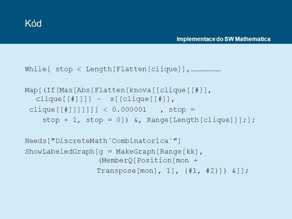 Kód While[ stop < Length[Flatten[clique]],………………… Map[(If[Max[Abs[Flatten[knova[[clique[[#]], clique[[#]]]] - s[[clique[[#]], clique[[#]]]]]]] < 0.000001, stop = stop + 1, stop = 0]) &, Range[Length[clique]]];]; Needs[ DiscreteMath`Combinatorica` ] ShowLabeledGraph[g = MakeGraph[Range[kk], (MemberQ[Position[mon + Transpose[mon], 1], {#1, #2}]) &]]; Implementace do SW Mathematica