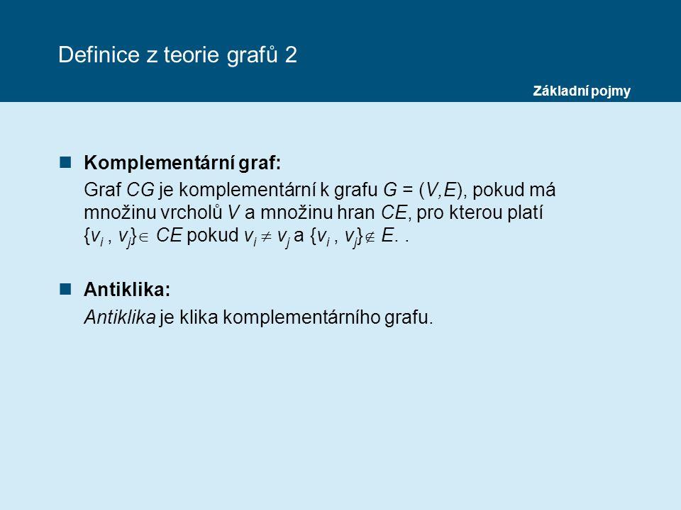 Definice z teorie grafů 2 nKomplementární graf: Graf CG je komplementární k grafu G = (V,E), pokud má množinu vrcholů V a množinu hran CE, pro kterou platí {v i, v j }  CE pokud v i  v j a {v i, v j }  E..