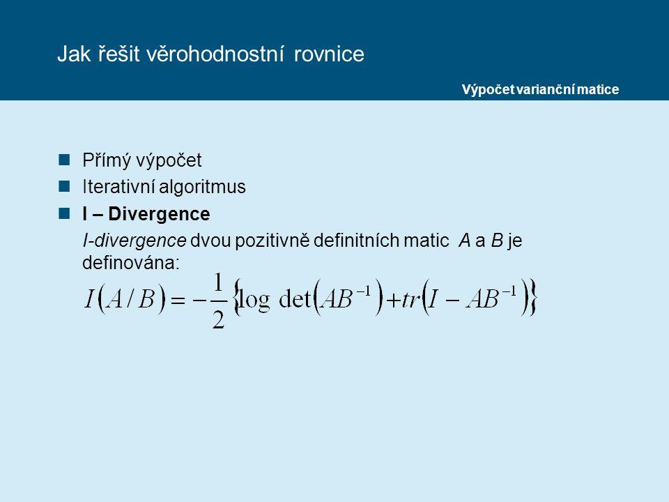 Jak řešit věrohodnostní rovnice nPřímý výpočet nIterativní algoritmus nI – Divergence I-divergence dvou pozitivně definitních matic A a B je definována: Výpočet varianční matice