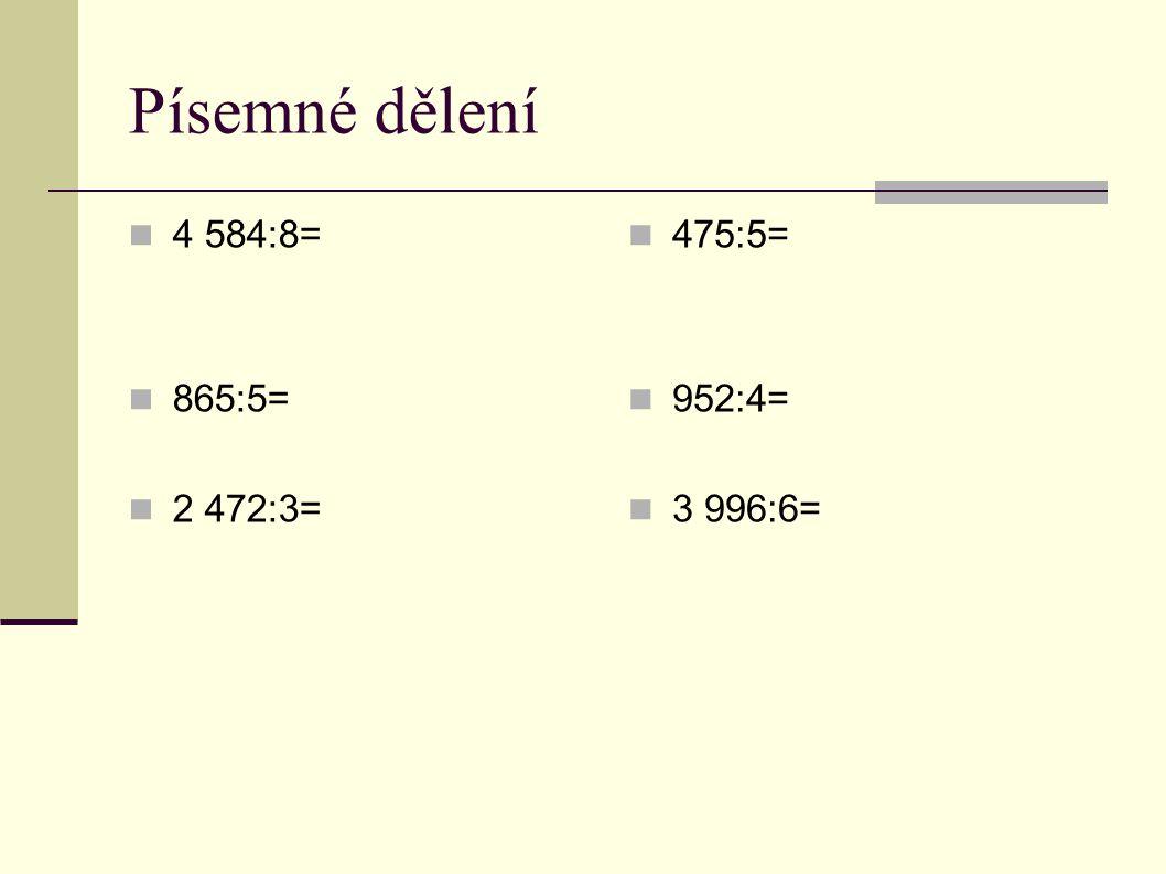 Písemné dělení  4 584:8=578 K:578  58 x 8  24 4 584  865:5=173 K: 173  36 x 5  15 865  2 472:3=824 K: 824  0 7 x 3  12 2 472  0  475:5=95 K.