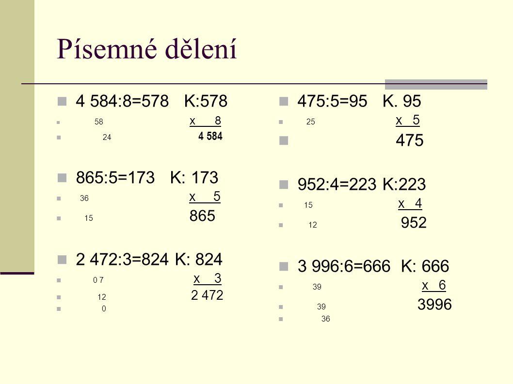 Písemné dělení  4 584:8=578 K:578  58 x 8  24 4 584  865:5=173 K: 173  36 x 5  15 865  2 472:3=824 K: 824  0 7 x 3  12 2 472  0  475:5=95 K