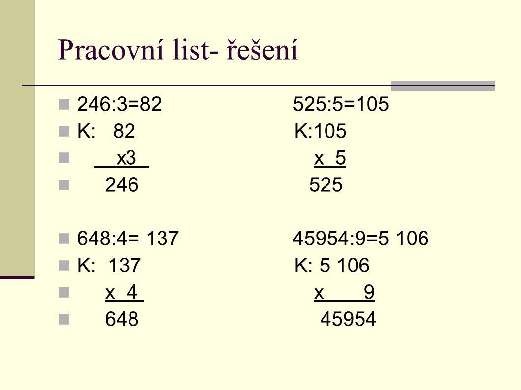 Pracovní list- řešení  246:3=82 525:5=105  K: 82 K:105  x3 x 5  246 525  648:4= 137 45954:9=5 106  K: 137 K: 5 106  x 4 x 9  648 45954