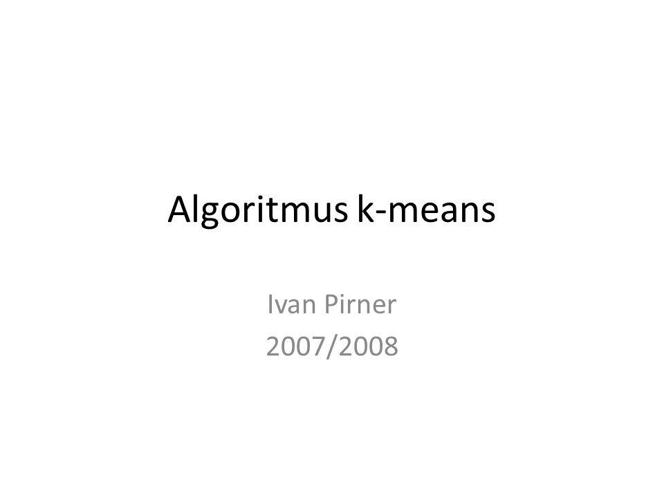 Algoritmus k-means Ivan Pirner 2007/2008