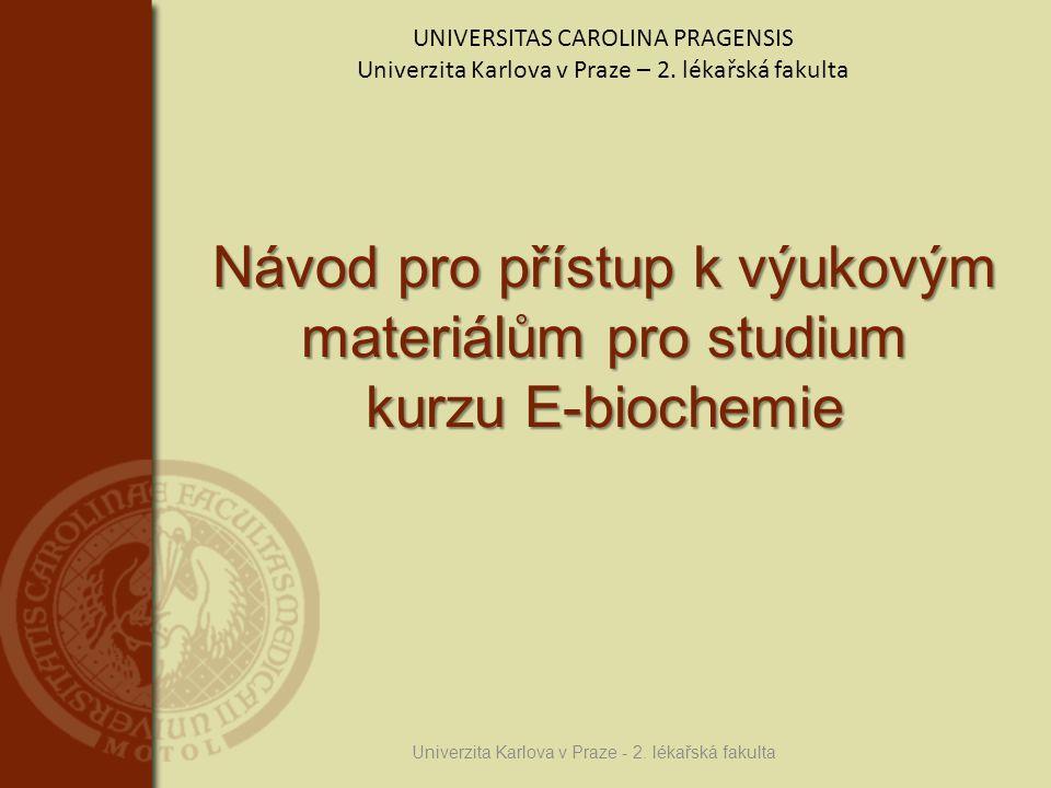 Návod pro přístup k výukovým materiálům pro studium kurzu E-biochemie Univerzita Karlova v Praze - 2. lékařská fakulta UNIVERSITAS CAROLINA PRAGENSIS