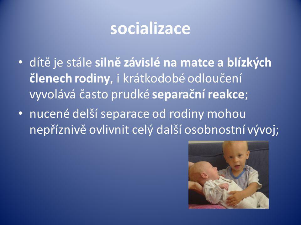 socializace • dítě je stále silně závislé na matce a blízkých členech rodiny, i krátkodobé odloučení vyvolává často prudké separační reakce; • nucené delší separace od rodiny mohou nepříznivě ovlivnit celý další osobnostní vývoj;