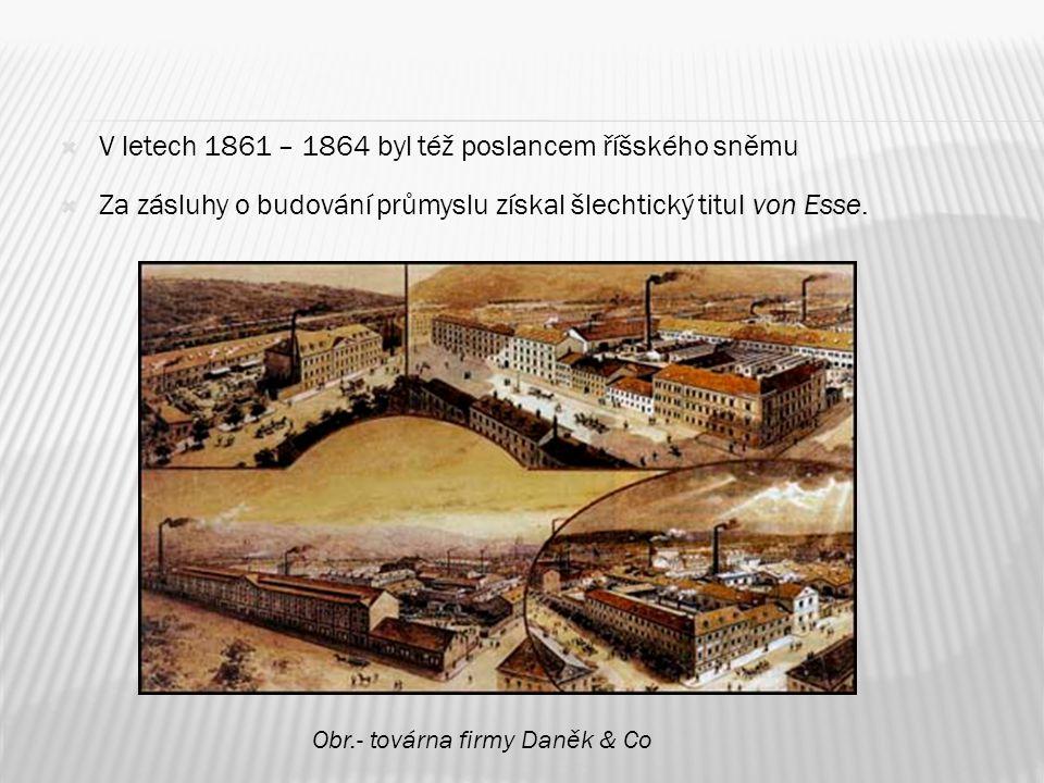 V letech 1861 – 1864 byl též poslancem říšského sněmu  Za zásluhy o budování průmyslu získal šlechtický titul von Esse. Obr.- továrna firmy Daněk &