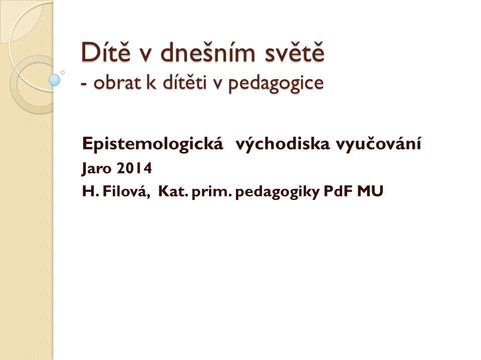 Dítě v dnešním světě - obrat k dítěti v pedagogice Epistemologická východiska vyučování Jaro 2014 H.