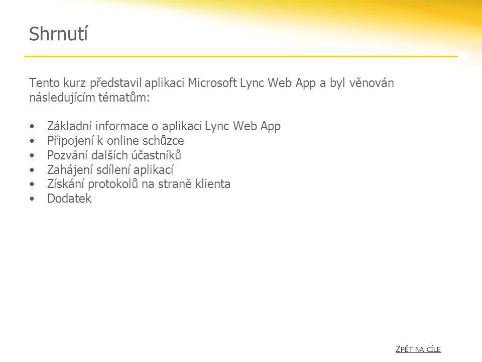 Shrnutí Tento kurz představil aplikaci Microsoft Lync Web App a byl věnován následujícím tématům: •Základní informace o aplikaci Lync Web App •Připojení k online schůzce •Pozvání dalších účastníků •Zahájení sdílení aplikací •Získání protokolů na straně klienta •Dodatek Z PĚT NA CÍLEZ PĚT NA CÍLE
