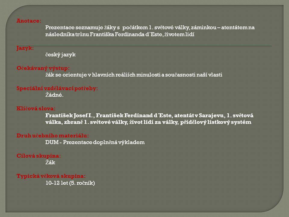 Anotace: Prezentace seznamuje ž áky s po č átkem 1. sv ě tové války, záminkou – atentátem na následníka tr ů nu Františka Ferdinanda d´Este, ž ivotem