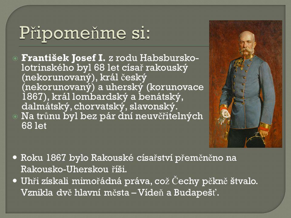  František Josef I. z rodu Habsbursko- lotrinského byl 68 let císa ř rakouský (nekorunovaný), král č eský (nekorunovaný) a uherský (korunovace 1867),