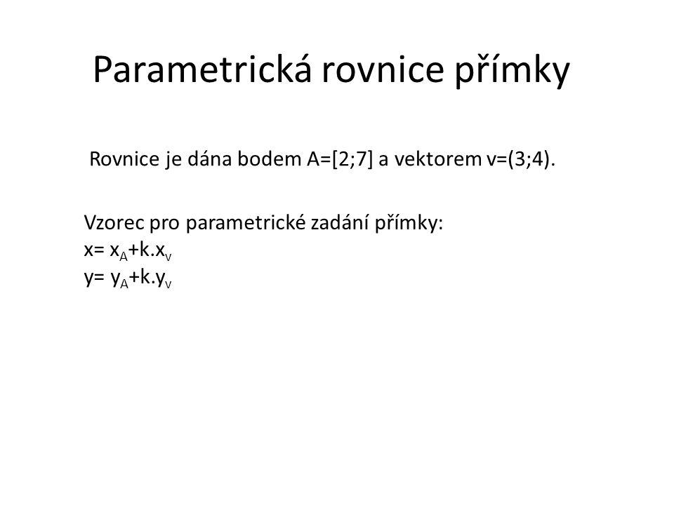 Parametrická rovnice přímky Rovnice je dána bodem A=[2;7] a vektorem v=(3;4). Vzorec pro parametrické zadání přímky: x= x A +k.x v y= y A +k.y v