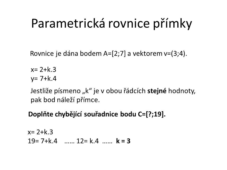Parametrická rovnice přímky Rovnice je dána bodem A=[2;7] a vektorem v=(3;4). x= 2+k.3 y= 7+k.4 Doplňte chybějící souřadnice bodu C=[?;19]. Jestliže p