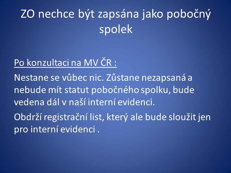 ZO nechce být zapsána jako pobočný spolek Po konzultaci na MV ČR : Nestane se vůbec nic. Zůstane nezapsaná a nebude mít statut pobočného spolku, bude