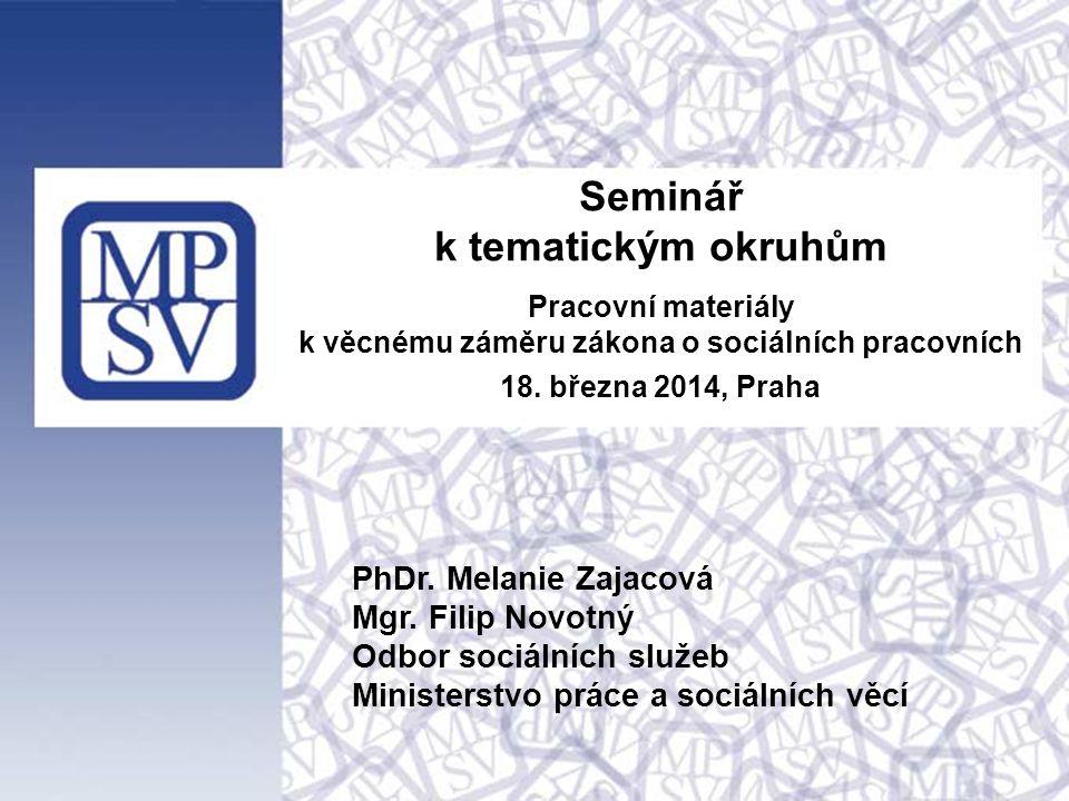 Seminář k tematickým okruhům Pracovní materiály k věcnému záměru zákona o sociálních pracovních 18. března 2014, Praha PhDr. Melanie Zajacová Mgr. Fil