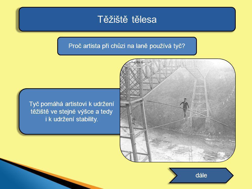 Těžiště tělesa dále Proč artista při chůzi na laně používá tyč? odpověď Tyč pomáhá artistovi k udržení těžiště ve stejné výšce a tedy i k udržení stab
