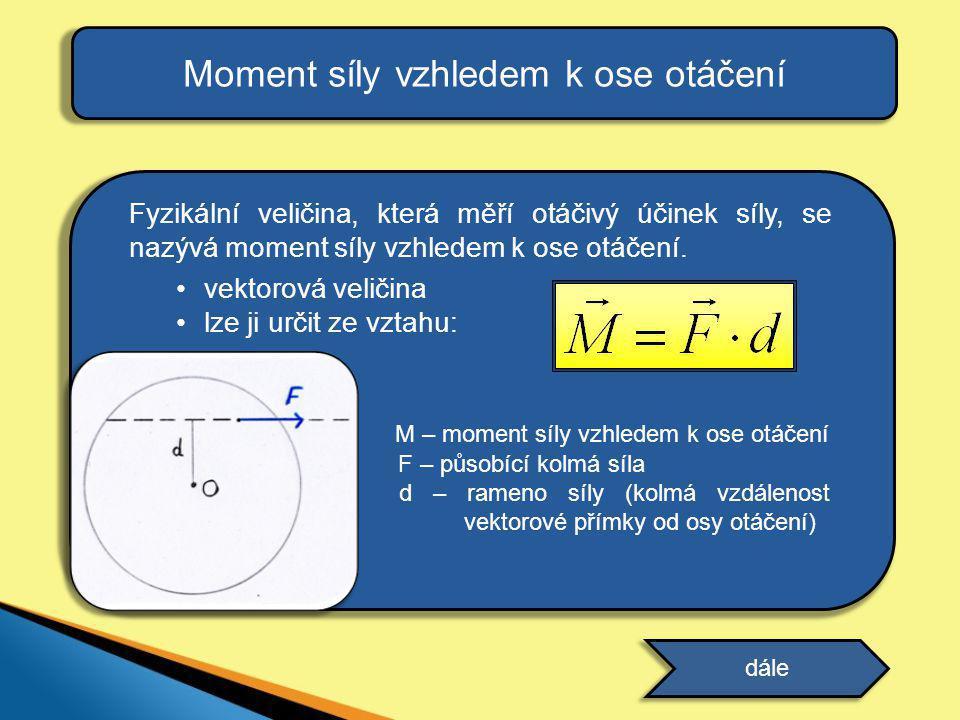 Fyzikální veličina, která měří otáčivý účinek síly, se nazývá moment síly vzhledem k ose otáčení. •vektorová veličina •lze ji určit ze vztahu: M – mom