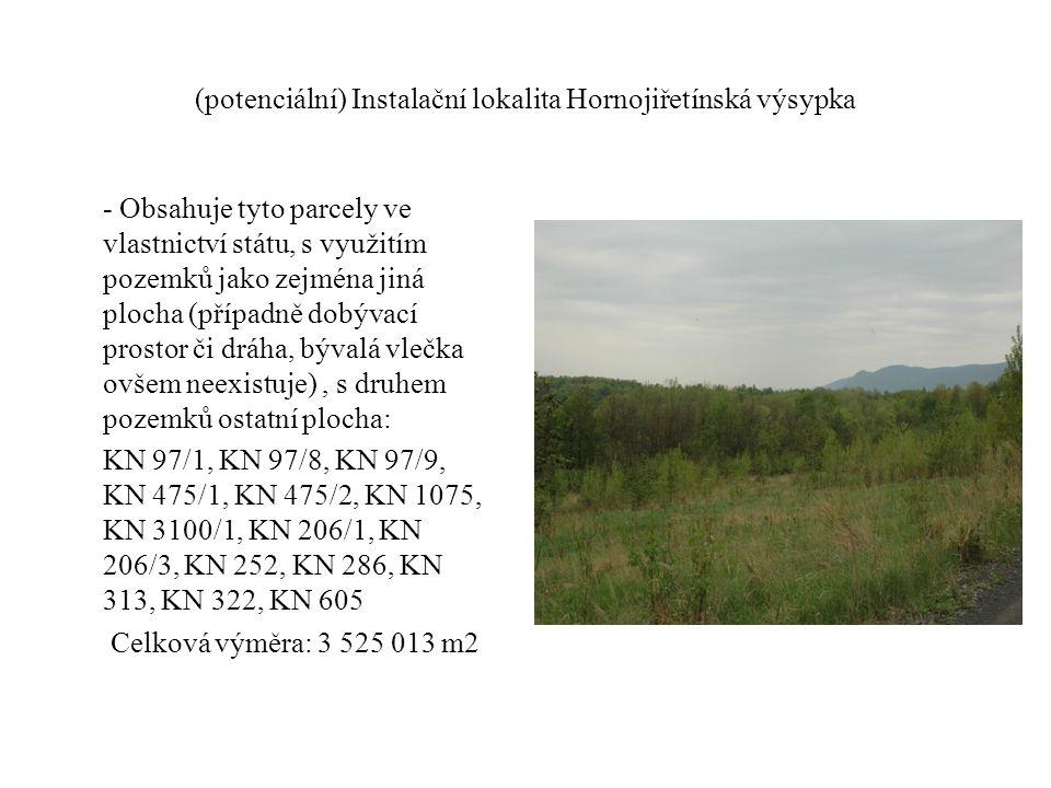 (potenciální) Instalační lokalita Hornojiřetínská výsypka - Obsahuje tyto parcely ve vlastnictví státu, s využitím pozemků jako zejména jiná plocha (případně dobývací prostor či dráha, bývalá vlečka ovšem neexistuje), s druhem pozemků ostatní plocha: KN 97/1, KN 97/8, KN 97/9, KN 475/1, KN 475/2, KN 1075, KN 3100/1, KN 206/1, KN 206/3, KN 252, KN 286, KN 313, KN 322, KN 605 Celková výměra: 3 525 013 m2