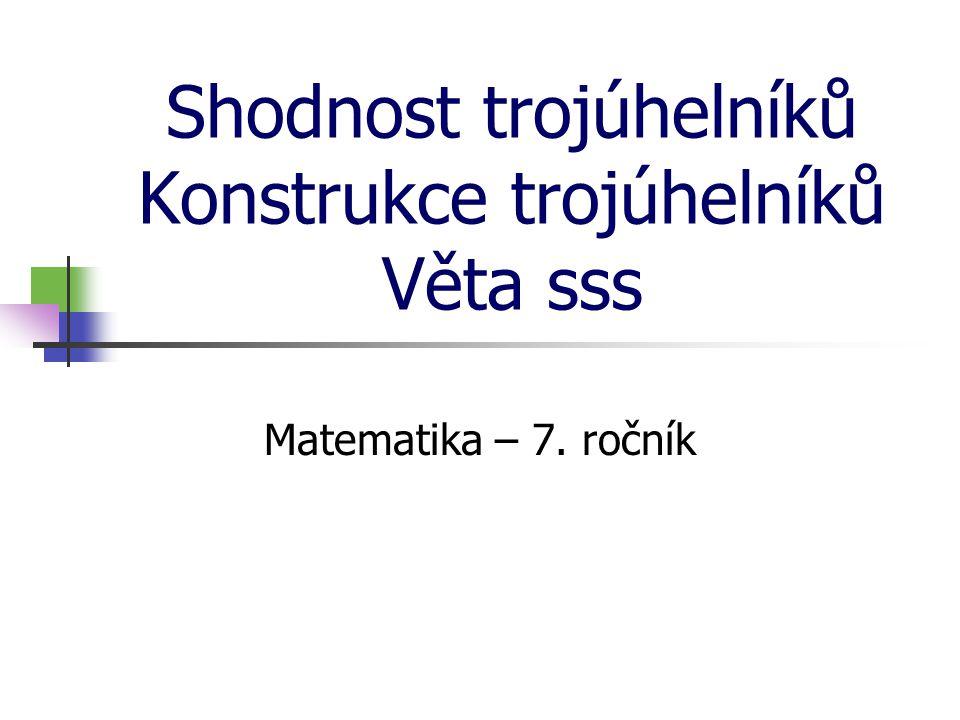 Shodnost trojúhelníků Konstrukce trojúhelníků Věta sss Matematika – 7. ročník