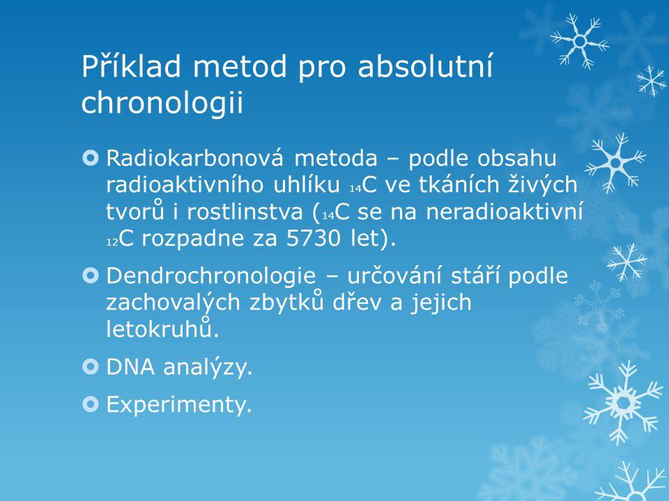 Příklad metod pro absolutní chronologii  Radiokarbonová metoda – podle obsahu radioaktivního uhlíku 14 C ve tkáních živých tvorů i rostlinstva ( 14 C se na neradioaktivní 12 C rozpadne za 5730 let).
