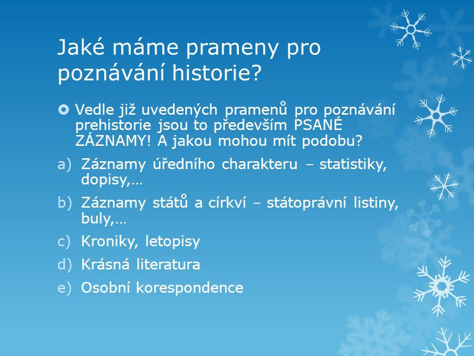Jaké máme prameny pro poznávání historie?  Vedle již uvedených pramenů pro poznávání prehistorie jsou to především PSANÉ ZÁZNAMY! A jakou mohou mít p