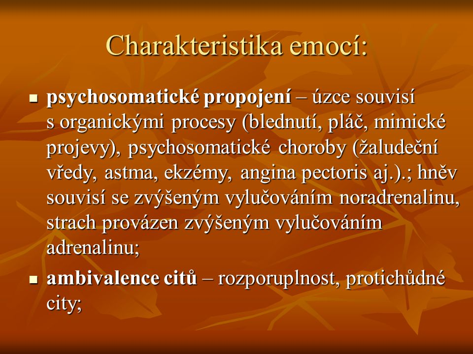 Charakteristika emocí:  psychosomatické propojení – úzce souvisí s organickými procesy (blednutí, pláč, mimické projevy), psychosomatické choroby (žaludeční vředy, astma, ekzémy, angina pectoris aj.).; hněv souvisí se zvýšeným vylučováním noradrenalinu, strach provázen zvýšeným vylučováním adrenalinu;  ambivalence citů – rozporuplnost, protichůdné city;