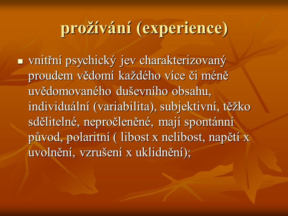 prožívání (experience)  vnitřní psychický jev charakterizovaný proudem vědomí každého více či méně uvědomovaného duševního obsahu, individuální (variabilita), subjektivní, těžko sdělitelné, nepročleněné, mají spontánní původ, polaritní ( libost x nelibost, napětí x uvolnění, vzrušení x uklidnění);