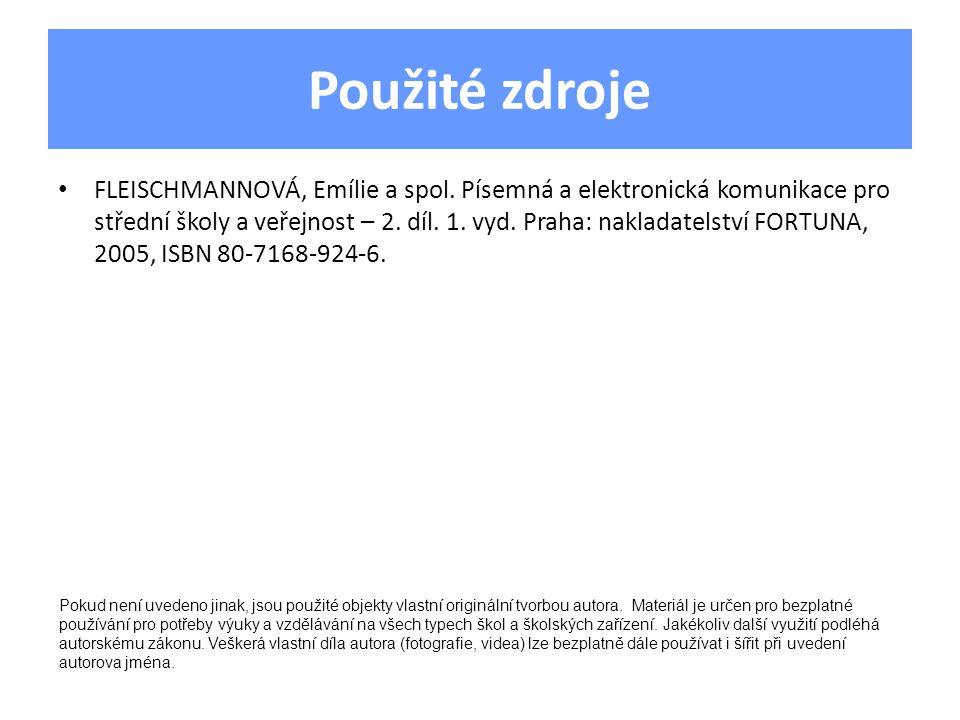 Použité zdroje • FLEISCHMANNOVÁ, Emílie a spol. Písemná a elektronická komunikace pro střední školy a veřejnost – 2. díl. 1. vyd. Praha: nakladatelstv